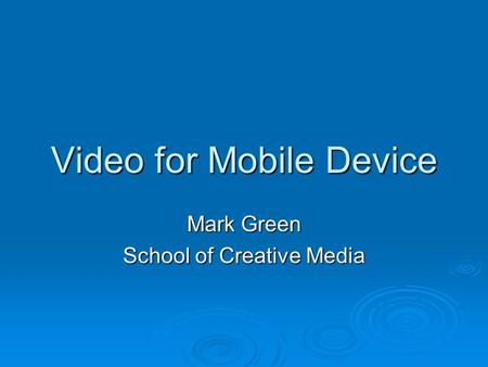 Video for Mobile Device Mark Green School of Creative Media.