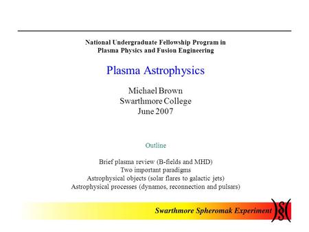 National Undergraduate Fellowship Program in Plasma Physics and Fusion Engineering Plasma Astrophysics Michael Brown Swarthmore College June 2007 Outline.