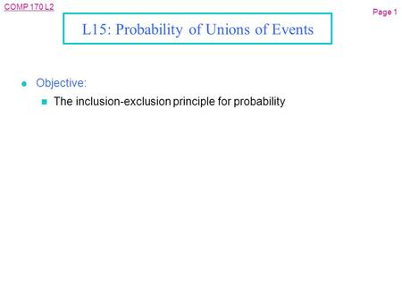 COMP 170 L2 L15: Probability of Unions of Events l Objective: n The inclusion-exclusion principle for probability Page 1.