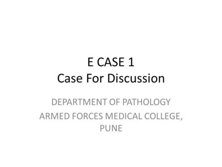 E CASE 1 Case For Discussion DEPARTMENT OF PATHOLOGY ARMED FORCES MEDICAL COLLEGE, PUNE.