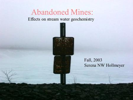 Abandoned Mines: Effects on stream water geochemistry Fall, 2003 Serena NW Hollmeyer.