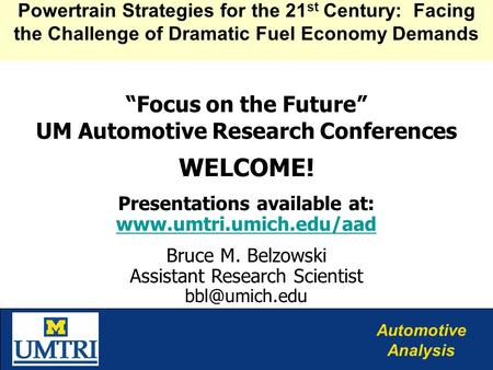 "Automotive Analysis ""Focus on the Future"" UM Automotive Research Conferences WELCOME! Presentations available at: www.umtri.umich.edu/aad www.umtri.umich.edu/aad."