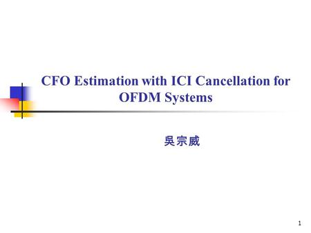 1 CFO Estimation with ICI Cancellation for OFDM Systems 吳宗威.