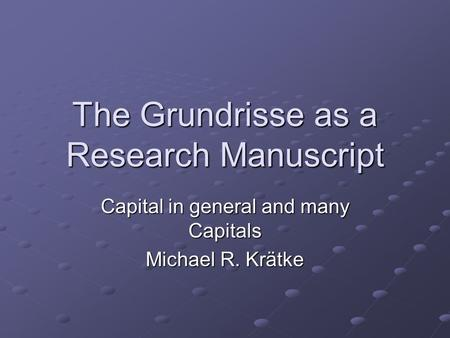 The Grundrisse as a Research Manuscript Capital in general and many Capitals Michael R. Krätke.