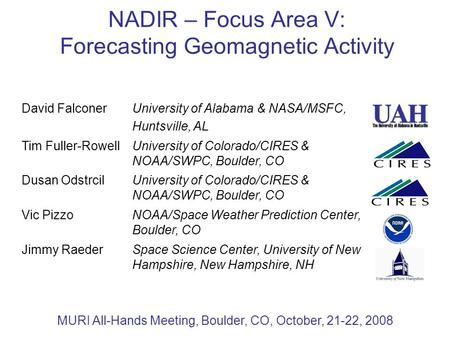 NADIR – Focus Area V: Forecasting Geomagnetic Activity MURI All-Hands Meeting, Boulder, CO, October, 21-22, 2008 David FalconerUniversity of Alabama &