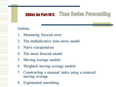Slides for Part IV-C Outline: 1.Measuring forecast error 2.The multiplicative time series model 3.Naïve extrapolation 4.The mean forecast model 5.Moving.