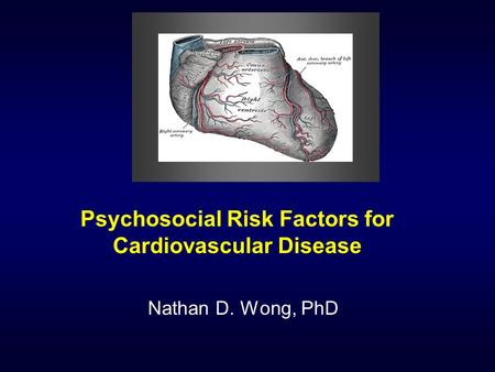 Psychosocial Risk Factors for Cardiovascular Disease Nathan D. Wong, PhD.
