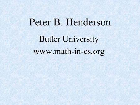 Peter B. Henderson Butler University www.math-in-cs.org.