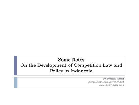 Some Notes On the Development of Competition Law and Policy in Indonesia Dr. Syamsul Maarif Justice, Indonesian Supreme Court Bali, 15 November 2011.
