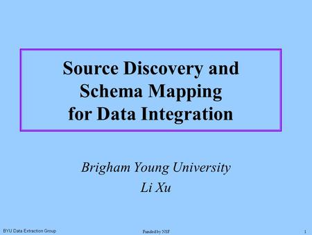 BYU Data Extraction Group Funded by NSF1 Brigham Young University Li Xu Source Discovery and Schema Mapping for Data Integration.