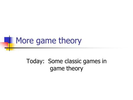 Today: Some classic games in game theory