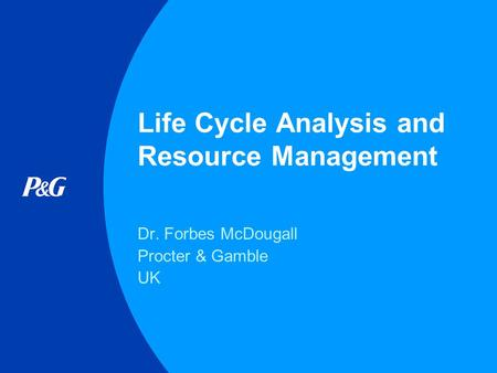 Life Cycle Analysis and Resource Management Dr. Forbes McDougall Procter & Gamble UK.