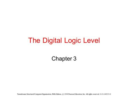 Tanenbaum, Structured Computer Organization, Fifth Edition, (c) 2006 Pearson Education, Inc. All rights reserved. 0-13-148521-0 The Digital Logic Level.