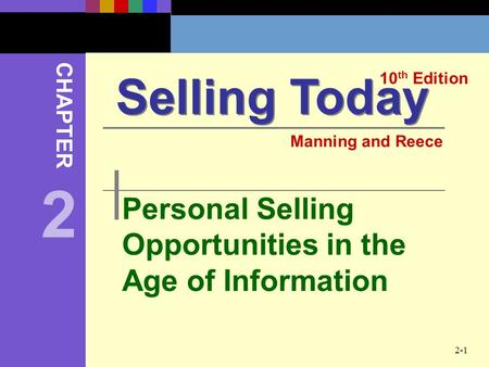 2-1 Personal Selling Opportunities in the Age of Information Selling Today 10 th Edition CHAPTER Manning and Reece 2.