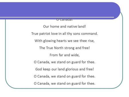 O Canada! Our home and native land! True patriot love in all thy sons command. With glowing hearts we see thee rise, The True North strong and free! From.