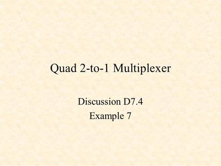 Quad 2-to-1 Multiplexer Discussion D7.4 Example 7.