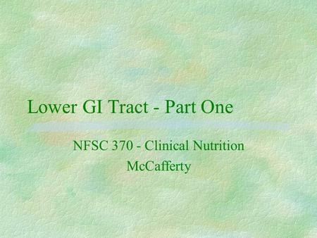 Lower GI Tract - Part One NFSC 370 - Clinical Nutrition McCafferty.