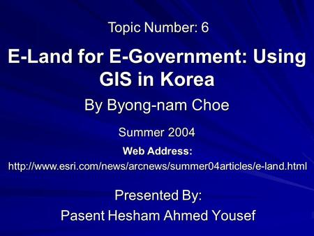 E-Land for E-Government: Using GIS in Korea Presented By: Pasent Hesham Ahmed Yousef By Byong-nam Choe Web Address:
