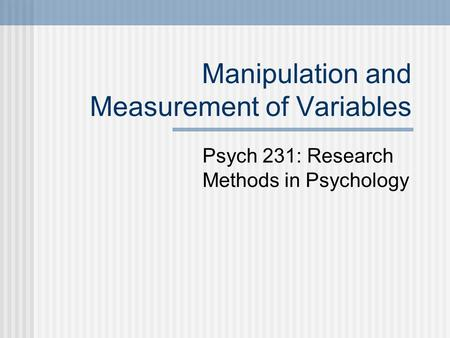 Manipulation and Measurement of Variables Psych 231: Research Methods in Psychology.