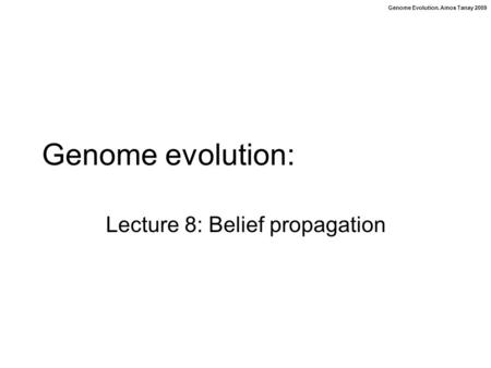 Genome Evolution. Amos Tanay 2009 Genome evolution: Lecture 8: Belief propagation.