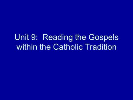 Unit 9: Reading the Gospels within the Catholic Tradition.