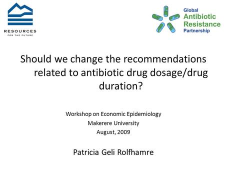 Should we change the recommendations related to antibiotic drug dosage/drug duration? Workshop on Economic Epidemiology Makerere University August, 2009.