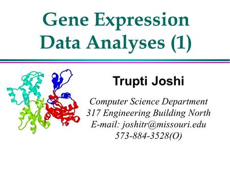 Gene Expression Data Analyses (1) Trupti Joshi Computer Science Department 317 Engineering Building North   573-884-3528(O)