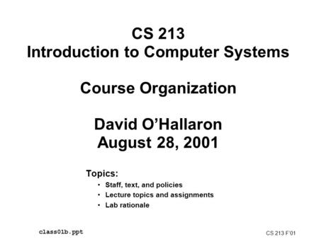 CS 213 Introduction to Computer Systems Course Organization David O'Hallaron August 28, 2001 Topics: Staff, text, and policies Lecture topics and assignments.