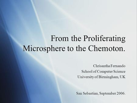 From the Proliferating Microsphere to the Chemoton. Chrisantha Fernando School of Computer Science University of Birmingham, UK San Sebastian, September.
