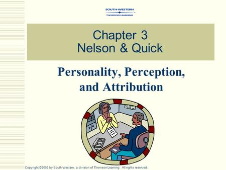Chapter 3 Nelson & Quick Personality, Perception, and Attribution Copyright ©2005 by South-Western, a division of Thomson Learning. All rights reserved.