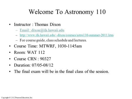 Copyright © 2012 Pearson Education, Inc. Welcome To Astronomy 110 Instructor : Thomas Dixon –  –http://www.ifa.hawaii.edu/~dixon/courses/astro110-summer-2011.htmhttp://www.ifa.hawaii.edu/~dixon/courses/astro110-summer-2011.htm.