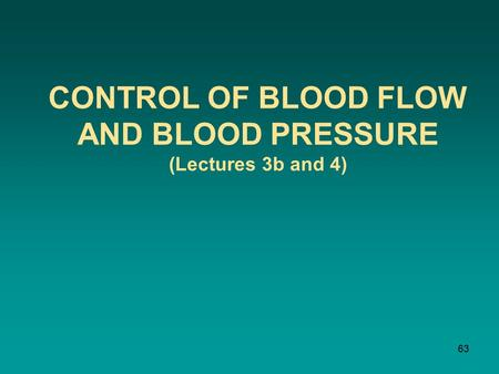 CONTROL OF BLOOD FLOW AND BLOOD PRESSURE (Lectures 3b and 4) 63.