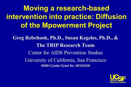 Moving a research-based intervention into practice: Diffusion of the Mpowerment Project Greg Rebchook, Ph.D., Susan Kegeles, Ph.D., & The TRIP Research.