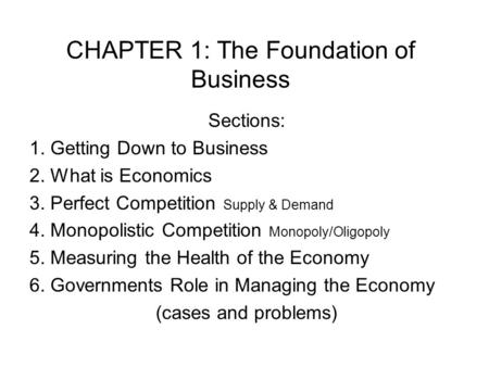 CHAPTER 1: The Foundation of Business Sections: 1. Getting Down to Business 2. What is Economics 3. Perfect Competition Supply & Demand 4. Monopolistic.