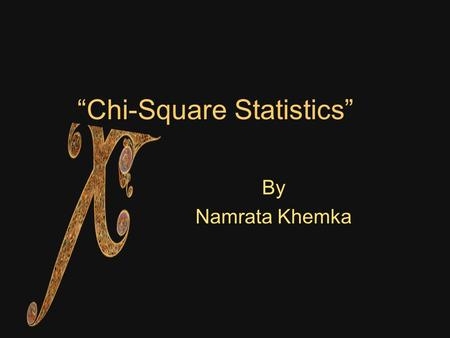 """Chi-Square Statistics"" By Namrata Khemka. Table of Contents 1.What is Chi-Square? 2.When and why is Chi-Square used? 3.Limitations/Restrictions of Chi-Square."