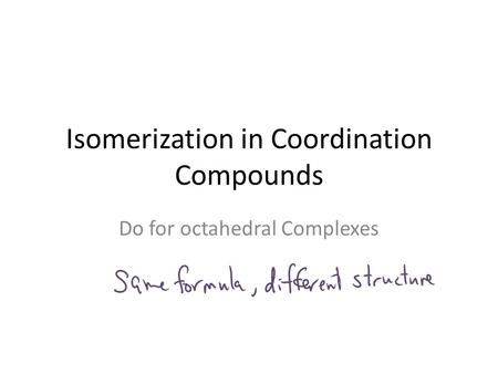 Isomerization in Coordination Compounds Do for octahedral Complexes.