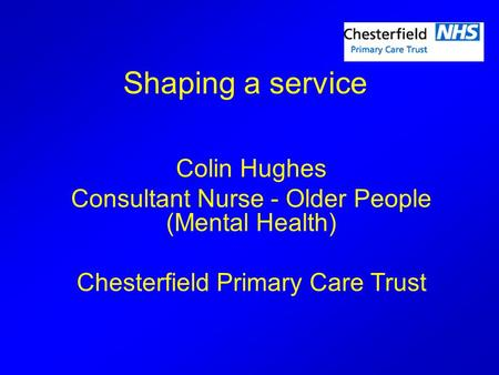 Shaping a service Colin Hughes Consultant Nurse - Older People (Mental Health) Chesterfield Primary Care Trust.