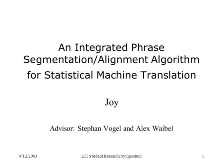 9/12/2003LTI Student Research Symposium1 An Integrated Phrase Segmentation/Alignment Algorithm for Statistical Machine Translation Joy Advisor: Stephan.