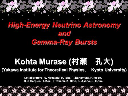 High-Energy Neutrino Astronomy and Gamma-Ray Bursts Kohta Murase ( 村瀬 孔大 ) (Yukawa Institute for Theoretical Physics, Kyoto University) Collaborators: