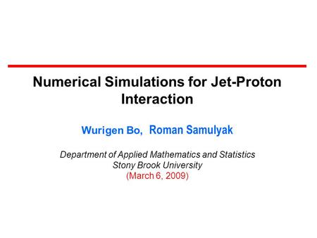 Numerical Simulations for Jet-Proton Interaction Wurigen Bo, Roman Samulyak Department of Applied Mathematics and Statistics Stony Brook University (March.
