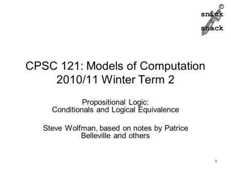 Snick  snack CPSC 121: Models of Computation 2010/11 Winter Term 2 Propositional Logic: Conditionals and Logical Equivalence Steve Wolfman, based on notes.