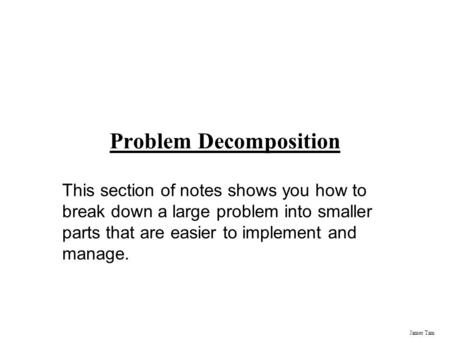 James Tam Problem Decomposition This section of notes shows you how to break down a large problem into smaller parts that are easier to implement and manage.