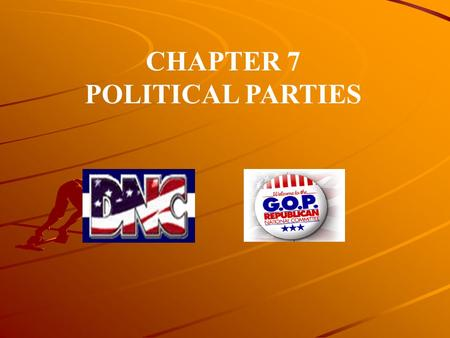 CHAPTER 7 POLITICAL PARTIES. This chapter provides a fairly detailed exploration of political parties, with emphasis on the two party system that has.