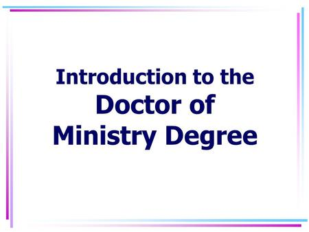 Introduction to the Doctor of Ministry Degree 7/15/2015Intro to the DMin2 DMIN Degree Program: Purpose As part of its overall mission to educate persons.