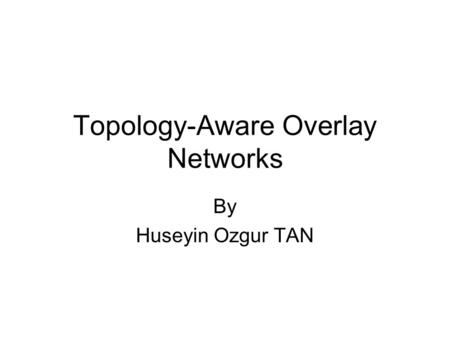 Topology-Aware Overlay Networks By Huseyin Ozgur TAN.