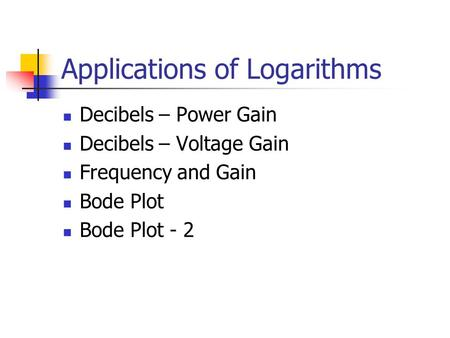 Applications of Logarithms Decibels – Power Gain Decibels – Voltage Gain Frequency and Gain Bode Plot Bode Plot - 2.