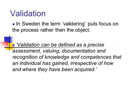 Validation In Sweden the term 'validering' puts focus on the process rather then the object. 'Validation can be defined as a precise assessment, valuing,