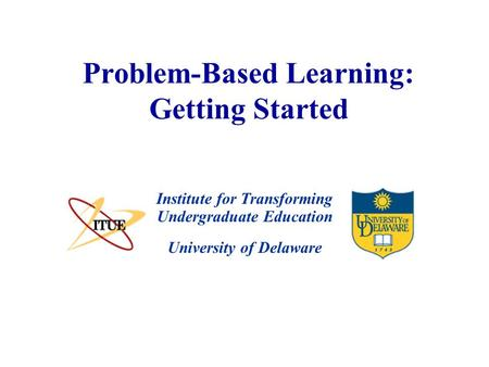 University of Delaware Problem-Based Learning: Getting Started Institute for Transforming Undergraduate Education.