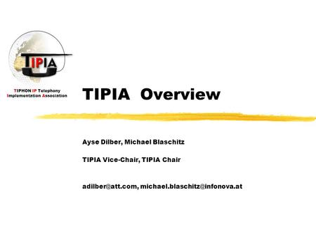 TIPHON IP Telephony Implementation Association TIPIA Overview Ayse Dilber, Michael Blaschitz TIPIA Vice-Chair, TIPIA Chair