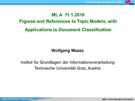 1Ort ML A 11.1.2010 Figures and References to Topic Models, with Applications to Document Classification Wolfgang Maass Institut für Grundlagen der Informationsverarbeitung.